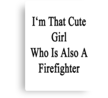 I'm That Cute Girl Who Is Also A Firefighter Canvas Print