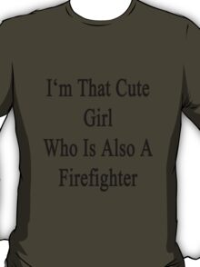 I'm That Cute Girl Who Is Also A Firefighter T-Shirt