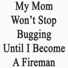 My Mom Won't Stop Bugging Until I Become A Fireman by supernova23