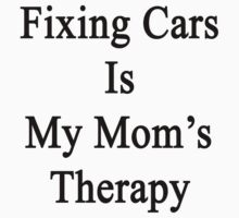 Fixing Cars Is My Mom's Therapy by supernova23