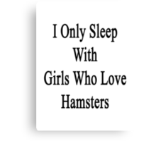I Only Sleep With Girls Who Love Hamsters Canvas Print