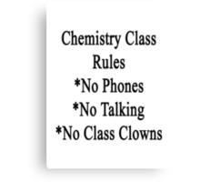 Chemistry Class Rules No Phones No Talking No Class Clowns Canvas Print