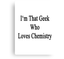 I'm That Geek Who Loves Chemistry Canvas Print