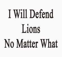 I Will Defend Lions No Matter What by supernova23