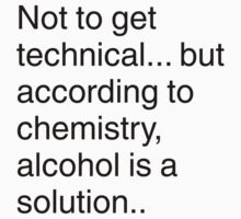 Alcohol is a solution by squidyes