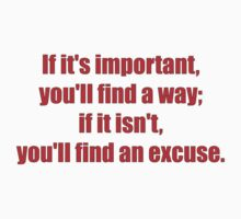 If it's important, you'll find a way; if it isn't, you'll find an excuse. by darrensurrey