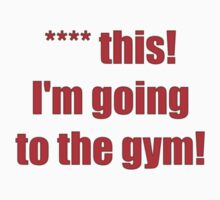 **** this! I'm going to the gym! by darrensurrey