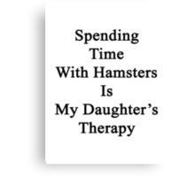 Spending Time With Hamsters Is My Daughter's Therapy Canvas Print