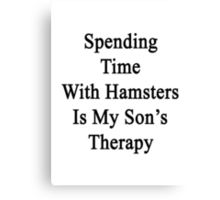 Spending Time With Hamsters Is My Son's Therapy  Canvas Print