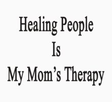 Healing People Is My Mom's Therapy by supernova23