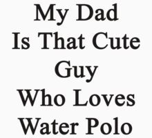 My Dad Is That Cute Guy Who Loves Water Polo by supernova23