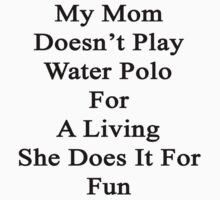 My Mom Doesn't Play Water Polo For A Living She Does It For Fun by supernova23