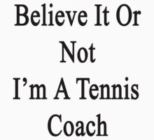 Believe It Or Not I'm A Tennis Coach by supernova23