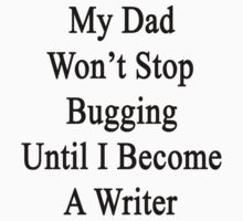 My Dad Won't Stop Bugging Until I Become A Writer by supernova23