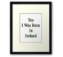 Yes I Was Born In Ireland  Framed Print