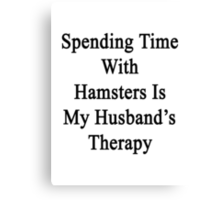 Spending Time With Hamsters Is My Husband's Therapy Canvas Print