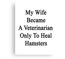 My Wife Became A Veterinarian Only To Heal Hamsters Canvas Print