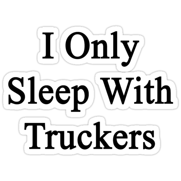 I Only Sleep With Truckers by supernova23