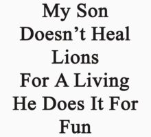 My Son Doesn't Heal Lions For A Living He Does It For Fun by supernova23