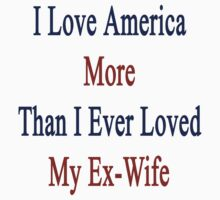 I Love America More Than I Ever Loved My Ex-Wife by supernova23