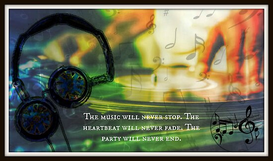 The music will never stop. The heartbeat will never fade. The party will never end. by Laura-Lise Wong