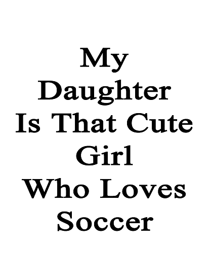 My Daughter Is That Cute Girl Who Loves Soccer by supernova23
