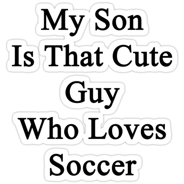 My Son Is That Cute Guy Who Loves Soccer by supernova23