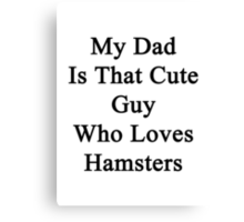 My Dad Is That Cute Guy Who Loves Hamsters Canvas Print