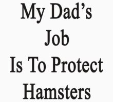 My Dad's Job Is To Protect Hamsters by supernova23