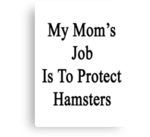 My Mom's Job Is To Protect Hamsters Canvas Print