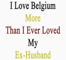 I Love Belgium More Than I Ever Loved My Ex-Husband by supernova23
