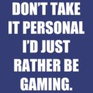 Don't take it personal, I'd just rather be gaming by iLorah