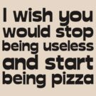 I wish you would stop being useless and start being pizza by digerati