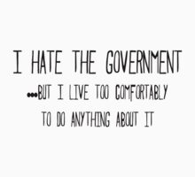 I hate the government ...but I live too comfortably to do anything about it by SlubberBub