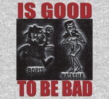 Is Good to be Bad Boris and Natasha T-shirt by BrBa
