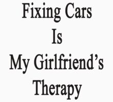 Fixing Cars Is My Girlfriend's Therapy by supernova23