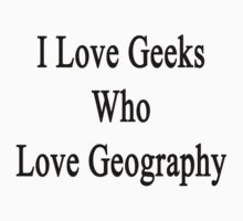 I Love Geeks Who Love Geography by supernova23