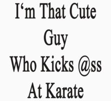 I'm That Cute Guy Who Kicks Ass At Karate  by supernova23