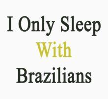 I Only Sleep With Brazilians  by supernova23