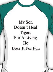My Son Doesn't Heal Tigers For A Living He Does It For Fun  T-Shirt