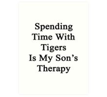 Spending Time With Tigers Is My Son's Therapy  Art Print