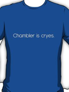 Chambler is cryes T-Shirt