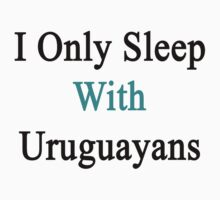 I Only Sleep With Uruguayans  by supernova23