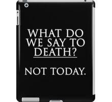 What Do We Say To Death? Not Today. iPad Case/Skin