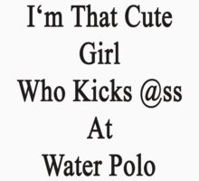 I'm That Cute Girl Who Kicks Ass At Water Polo  by supernova23