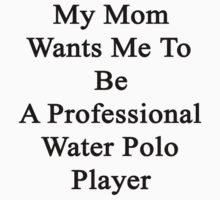 My Mom Wants Me To Be A Professional Water Polo Player  by supernova23
