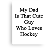 My Dad Is That Cute Guy Who Loves Hockey Canvas Print
