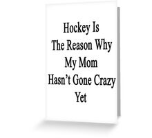 Hockey Is The Reason Why My Mom Hasn't Gone Crazy Yet Greeting Card