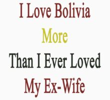 I Love Bolivia More Than I Ever Loved My Ex-Wife by supernova23