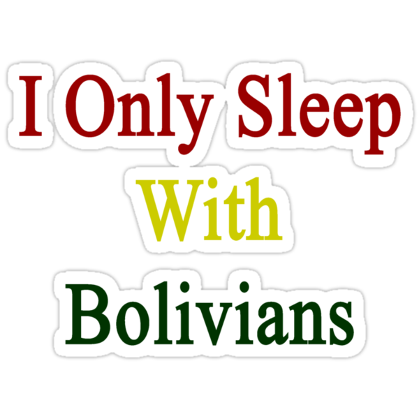 I Only Sleep With Bolivians  by supernova23